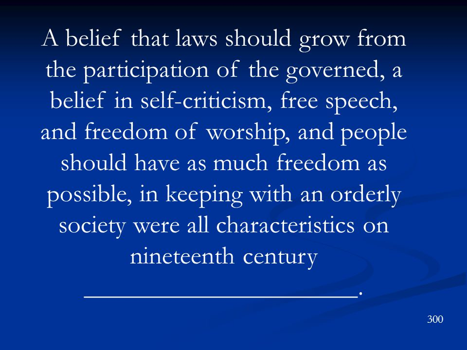 A belief that laws should grow from the participation of the governed, a belief in self-criticism, free speech, and freedom of worship, and people should have as much freedom as possible, in keeping with an orderly society were all characteristics on nineteenth century _____________________.