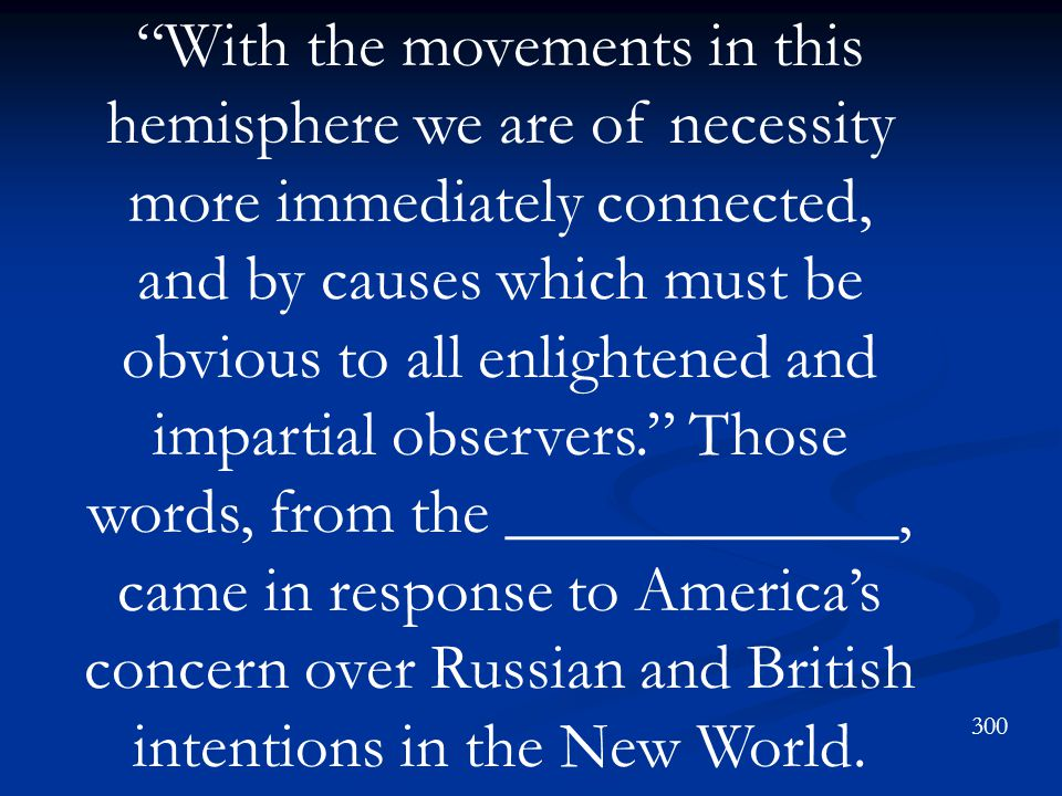 With the movements in this hemisphere we are of necessity more immediately connected, and by causes which must be obvious to all enlightened and impartial observers. Those words, from the ____________, came in response to America's concern over Russian and British intentions in the New World.