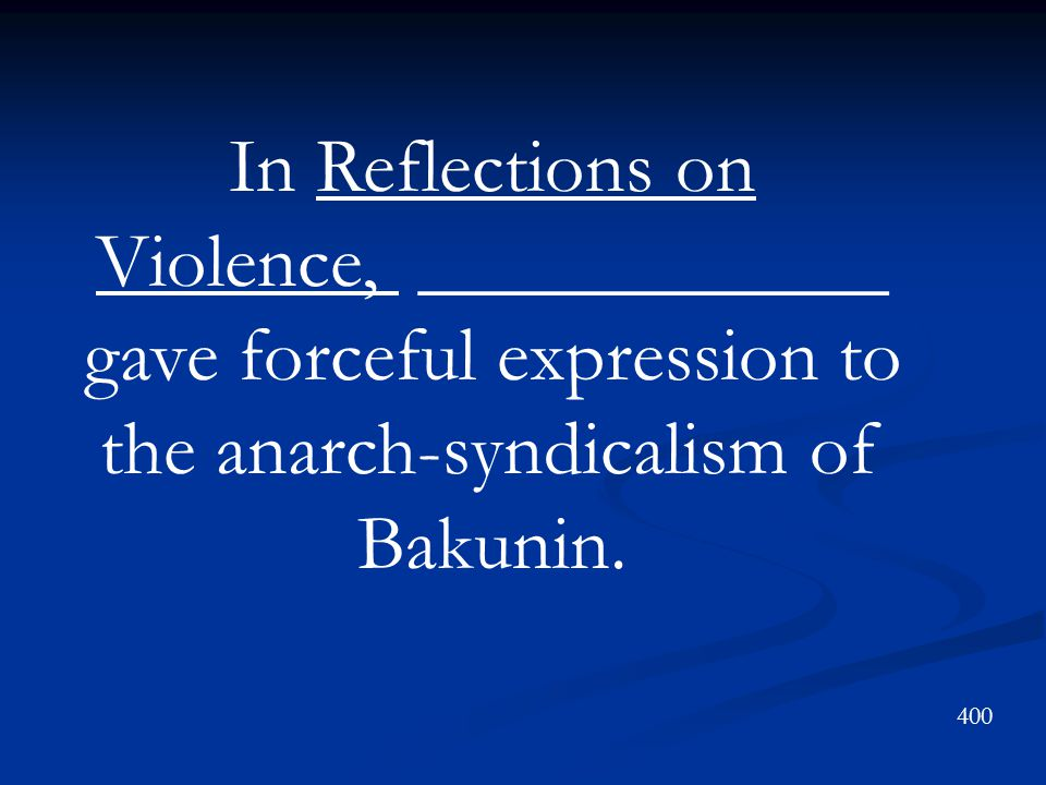 In Reflections on Violence, ____________ gave forceful expression to the anarch-syndicalism of Bakunin.