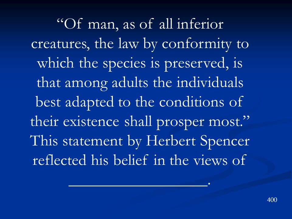 Of man, as of all inferior creatures, the law by conformity to which the species is preserved, is that among adults the individuals best adapted to the conditions of their existence shall prosper most. This statement by Herbert Spencer reflected his belief in the views of _________________.
