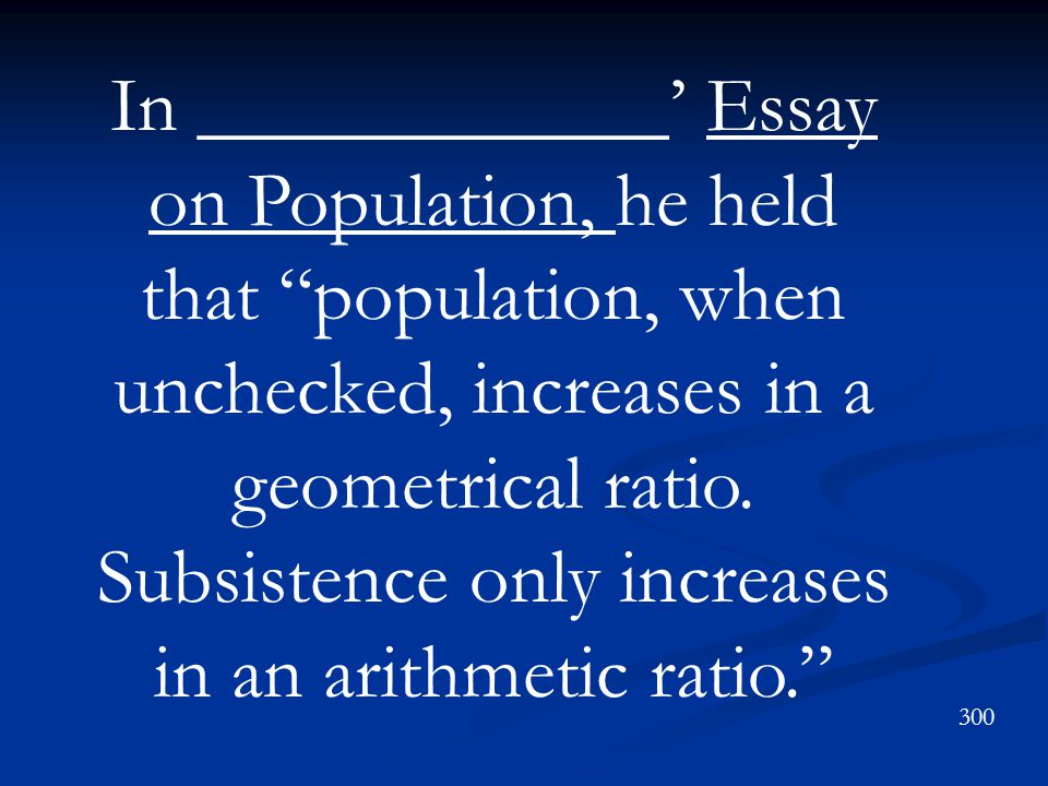 In ____________' Essay on Population, he held that population, when unchecked, increases in a geometrical ratio. Subsistence only increases in an arithmetic ratio.