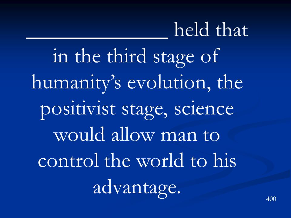 _____________ held that in the third stage of humanity's evolution, the positivist stage, science would allow man to control the world to his advantage.