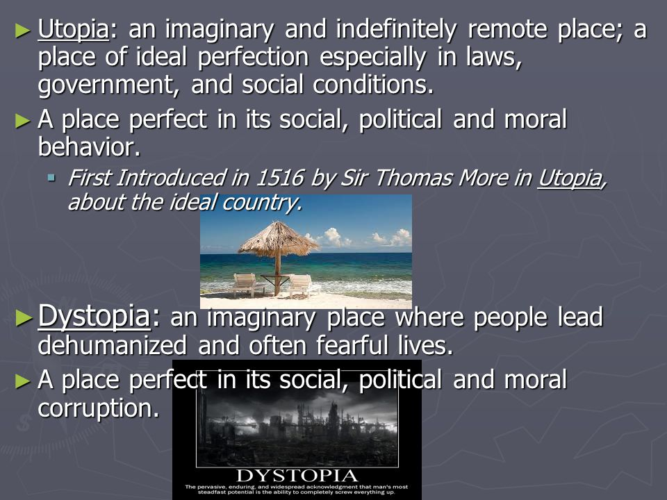 Utopia: an imaginary and indefinitely remote place; a place of ideal perfection especially in laws, government, and social conditions.