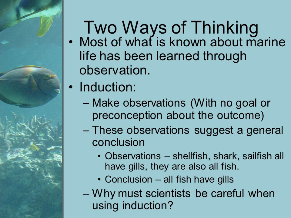 Two Ways of Thinking Most of what is known about marine life has been learned through observation. Induction:
