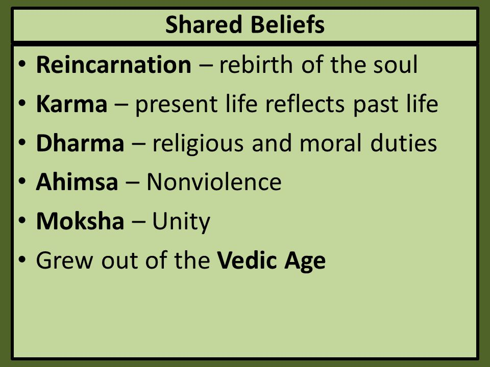 Shared Beliefs Reincarnation – rebirth of the soul. Karma – present life reflects past life. Dharma – religious and moral duties.