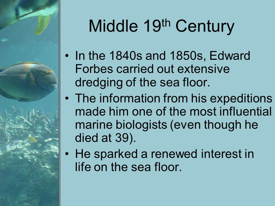 Middle 19th Century In the 1840s and 1850s, Edward Forbes carried out extensive dredging of the sea floor.