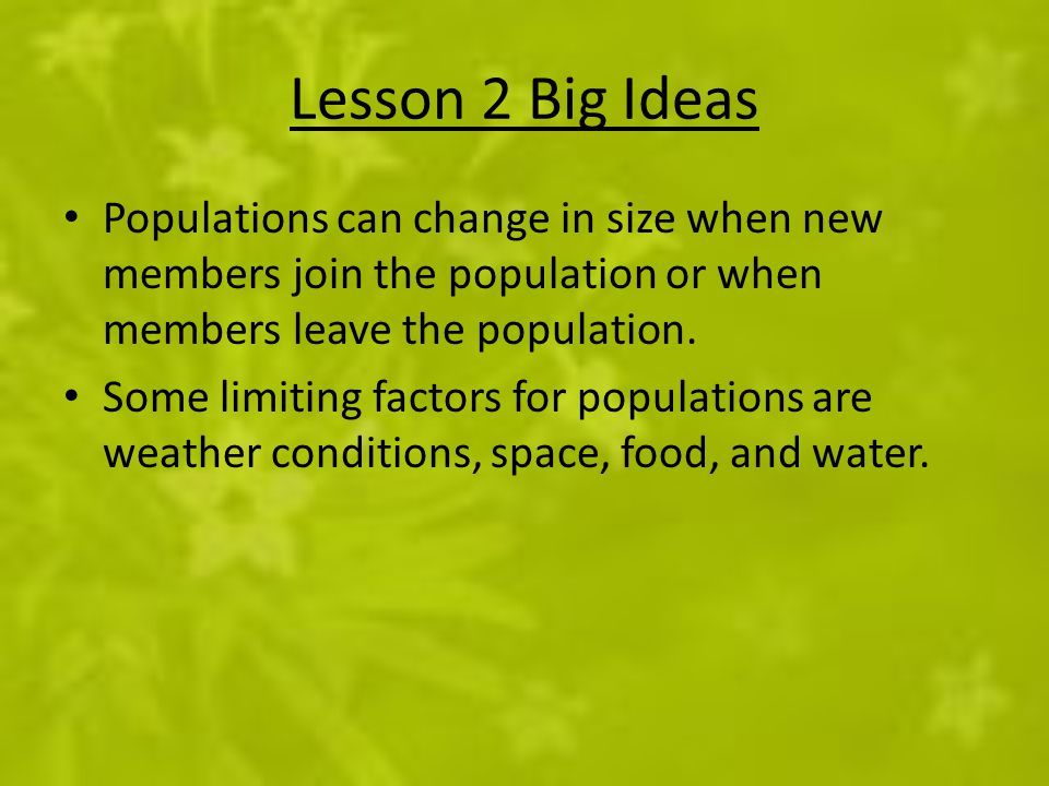 Lesson 2 Big Ideas Populations can change in size when new members join the population or when members leave the population.