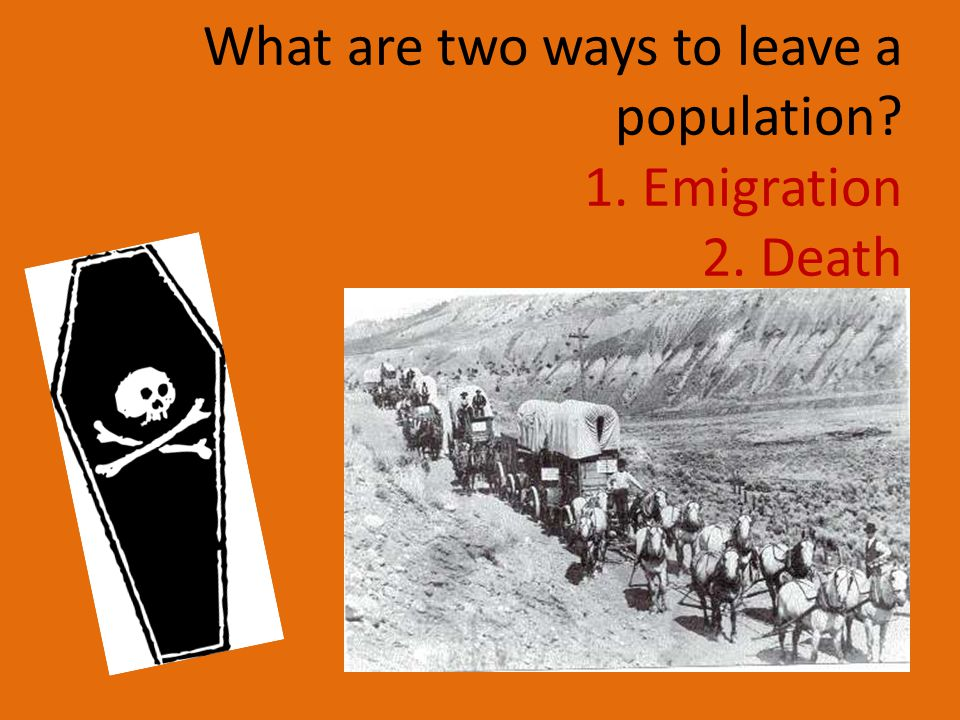 What are two ways to leave a population 1. Emigration 2. Death
