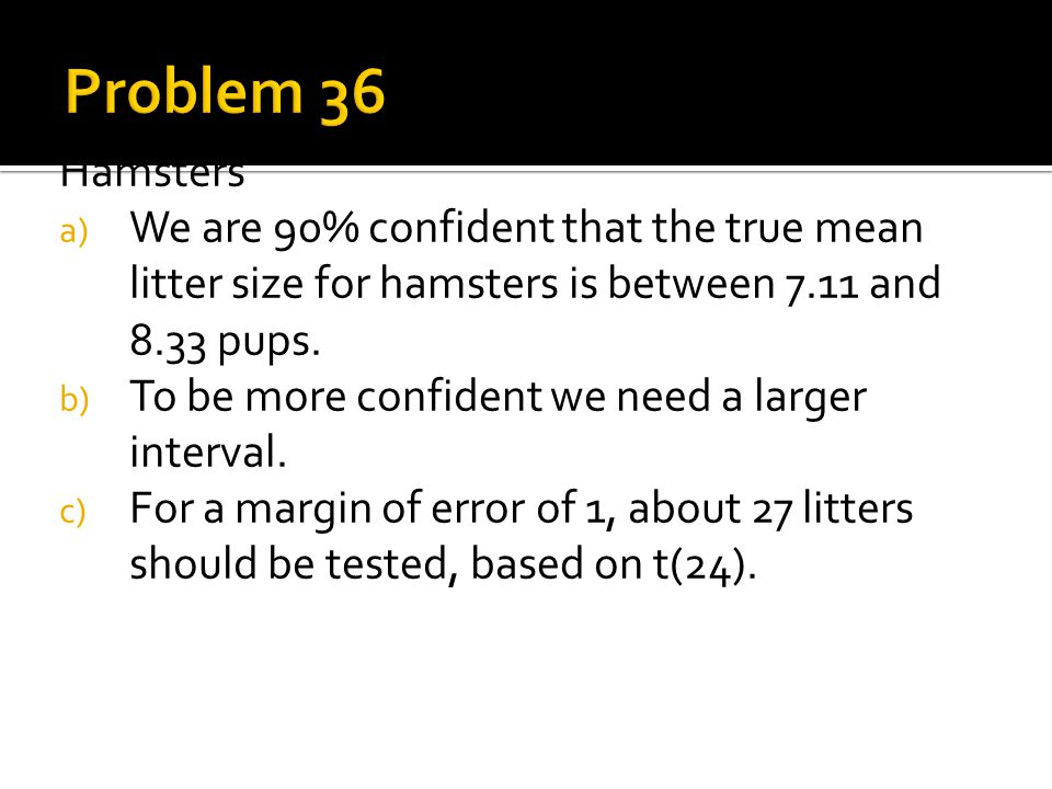 Problem 36 Hamsters. We are 90% confident that the true mean litter size for hamsters is between 7.11 and 8.33 pups.