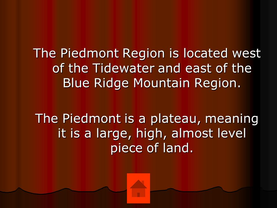 The Piedmont Region is located west of the Tidewater and east of the Blue Ridge Mountain Region.
