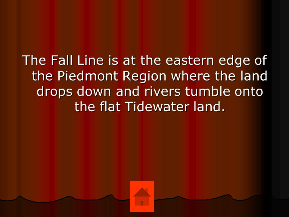 The Fall Line is at the eastern edge of the Piedmont Region where the land drops down and rivers tumble onto the flat Tidewater land.