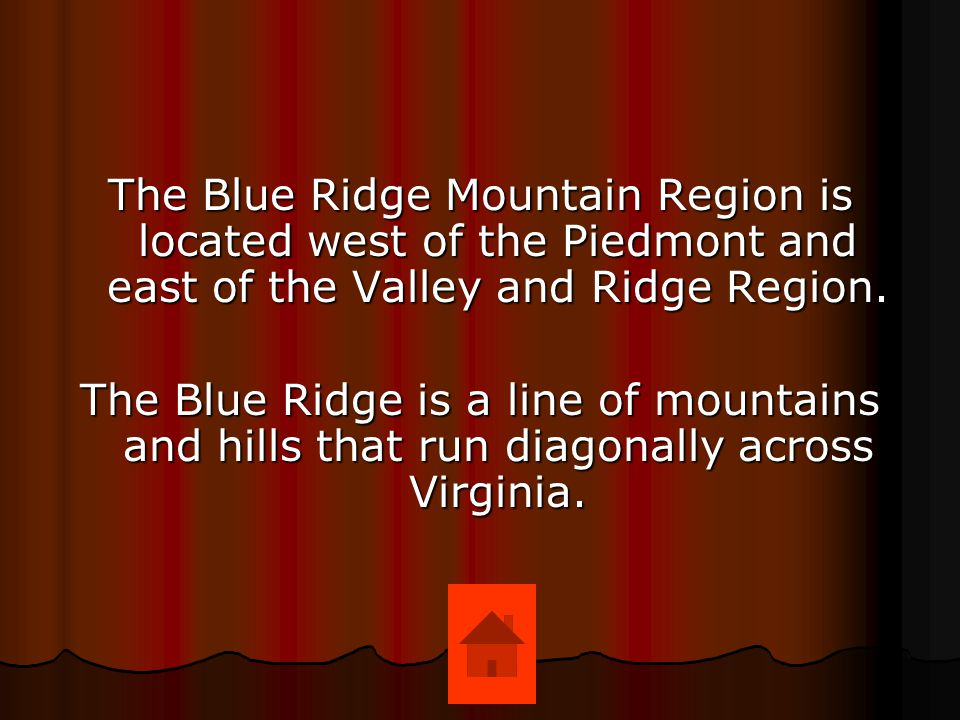 The Blue Ridge Mountain Region is located west of the Piedmont and east of the Valley and Ridge Region.