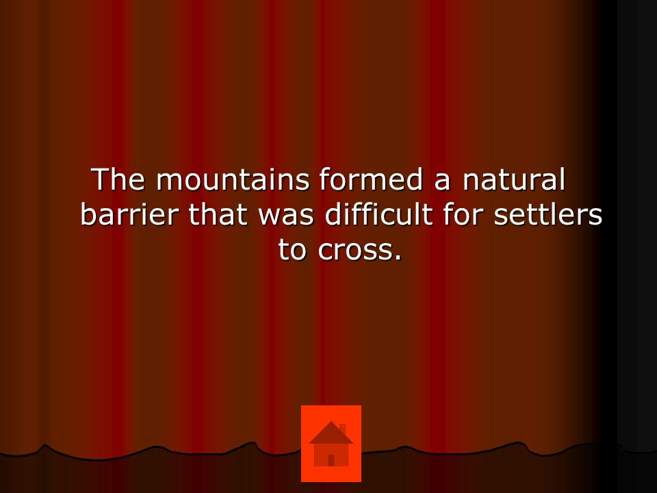 The mountains formed a natural barrier that was difficult for settlers to cross.