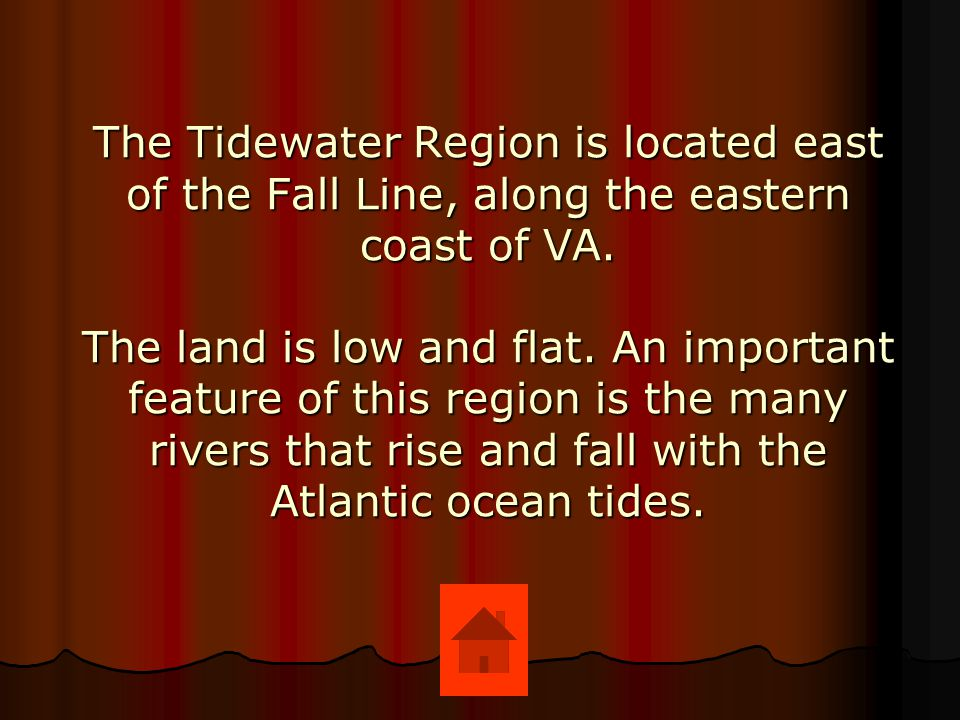 The Tidewater Region is located east of the Fall Line, along the eastern coast of VA.