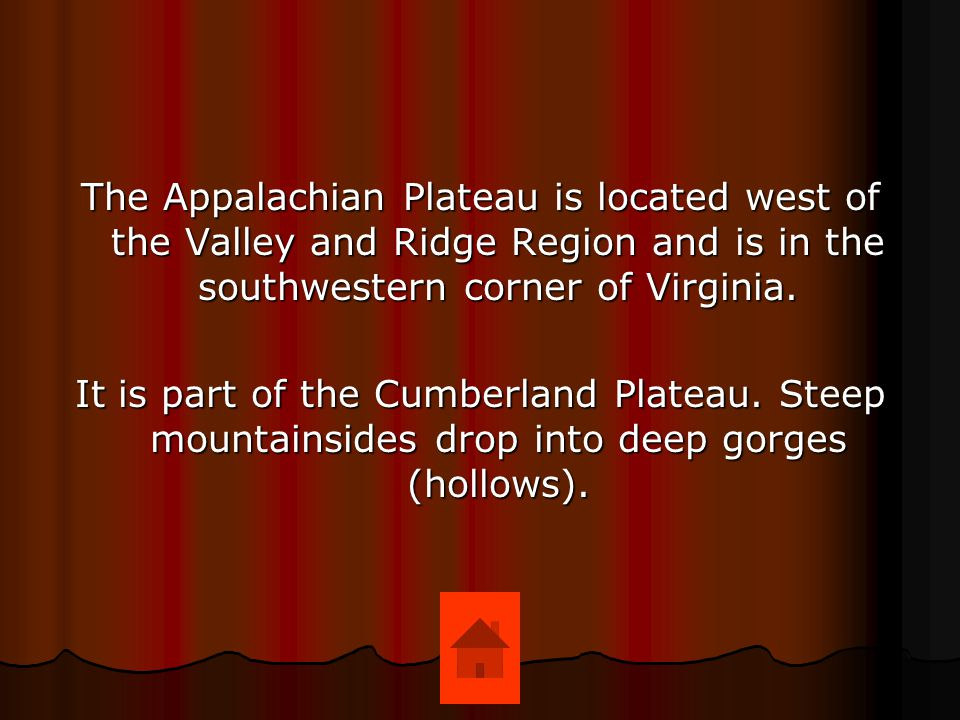 The Appalachian Plateau is located west of the Valley and Ridge Region and is in the southwestern corner of Virginia.