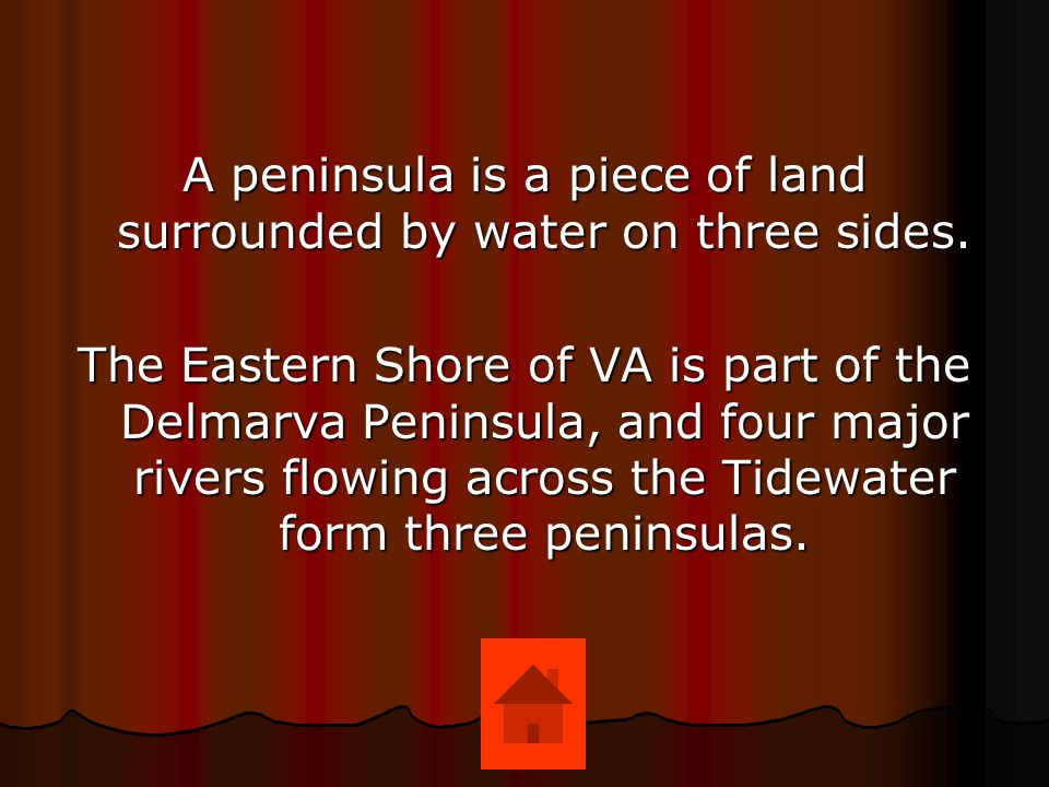 A peninsula is a piece of land surrounded by water on three sides.