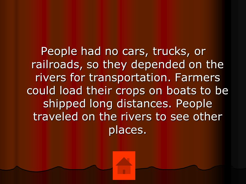 People had no cars, trucks, or railroads, so they depended on the rivers for transportation.