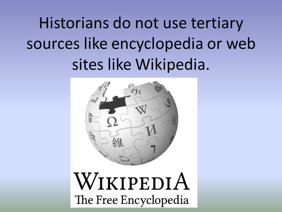 Historians do not use tertiary sources like encyclopedia or web sites like Wikipedia.