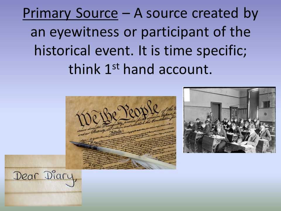 Primary Source – A source created by an eyewitness or participant of the historical event.