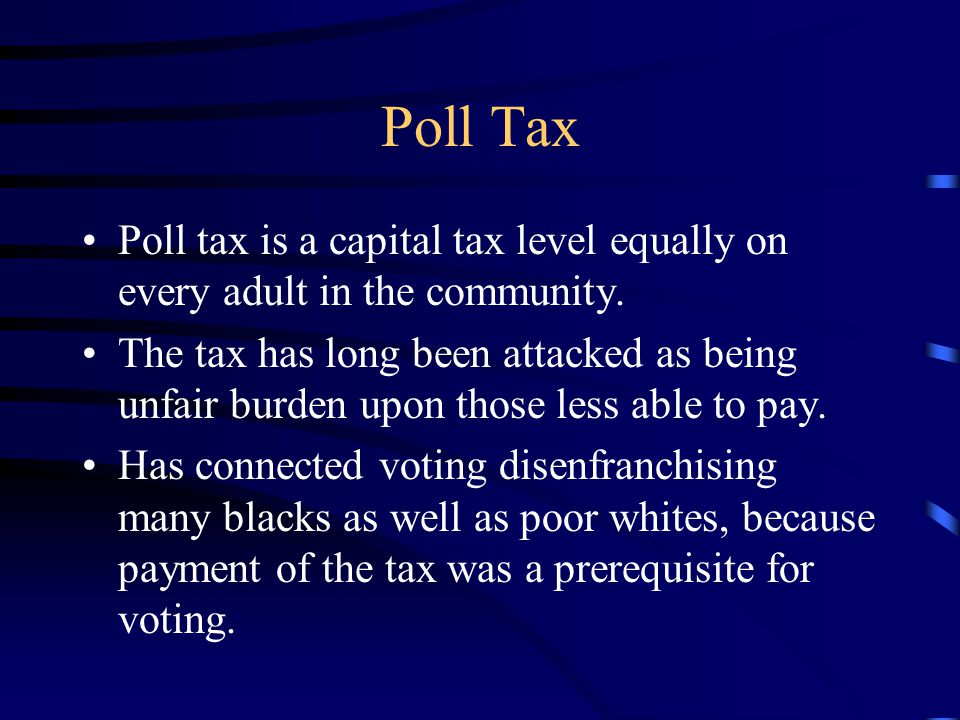 Poll Tax Poll tax is a capital tax level equally on every adult in the community.