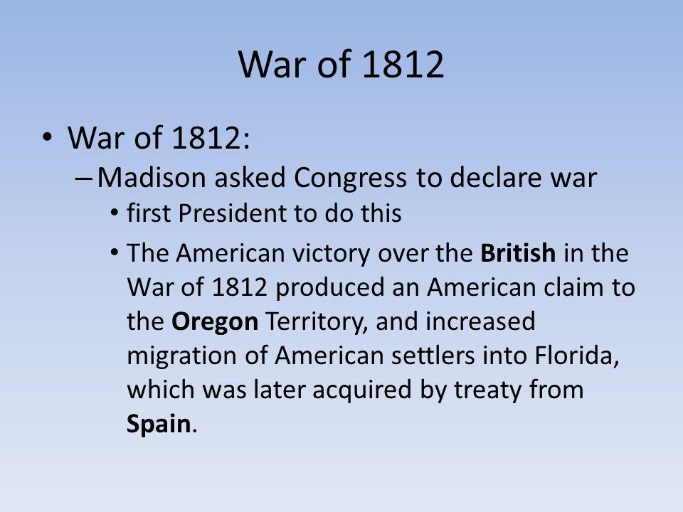 War of 1812 War of 1812: Madison asked Congress to declare war