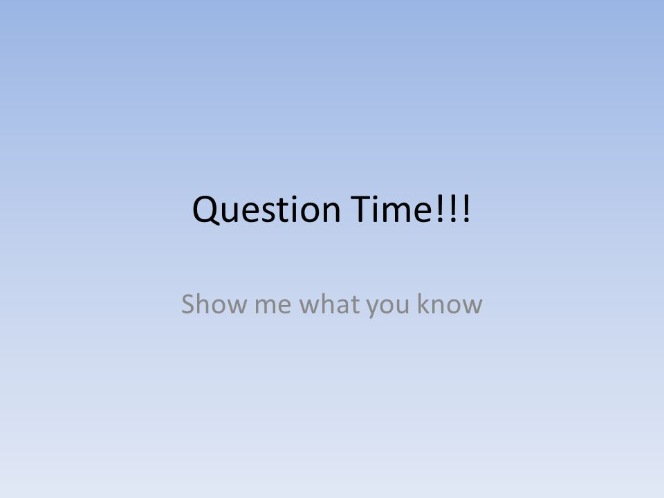 Question Time!!! Show me what you know