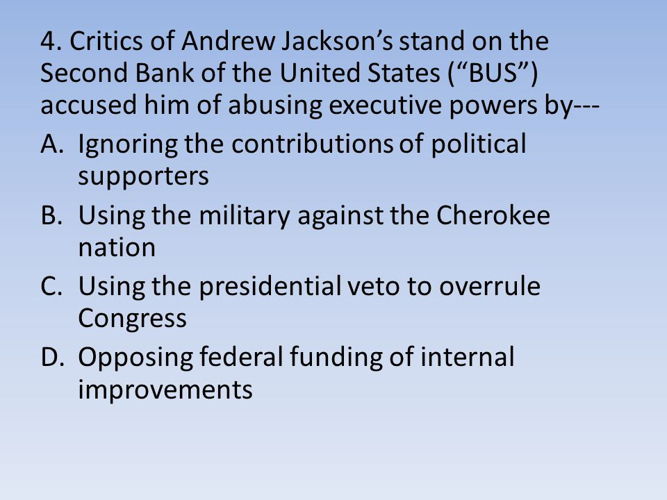 4. Critics of Andrew Jackson's stand on the Second Bank of the United States ( BUS ) accused him of abusing executive powers by---
