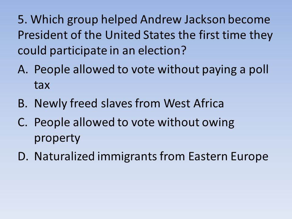5. Which group helped Andrew Jackson become President of the United States the first time they could participate in an election