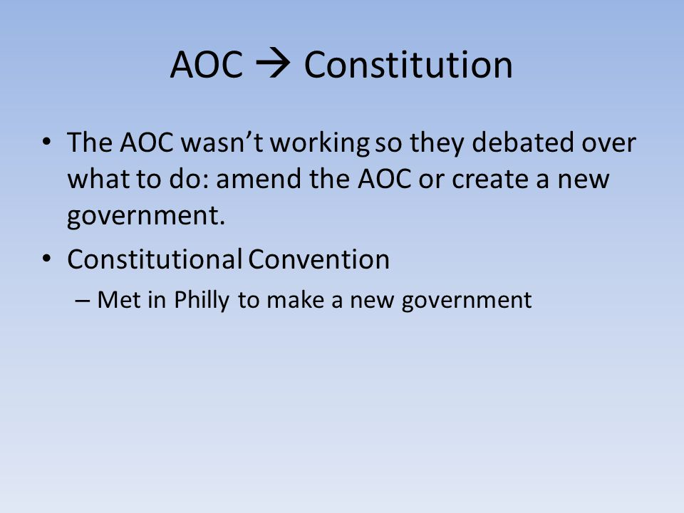 AOC  Constitution The AOC wasn't working so they debated over what to do: amend the AOC or create a new government.