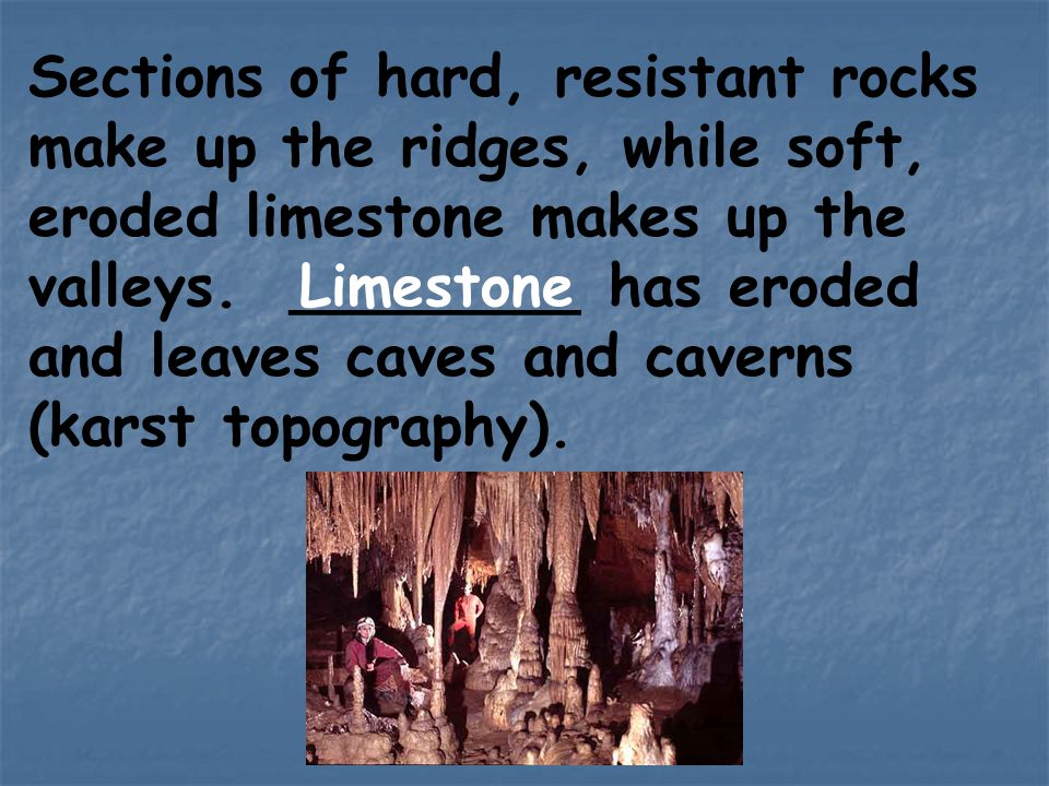 Sections of hard, resistant rocks make up the ridges, while soft, eroded limestone makes up the valleys. ________ has eroded and leaves caves and caverns (karst topography).