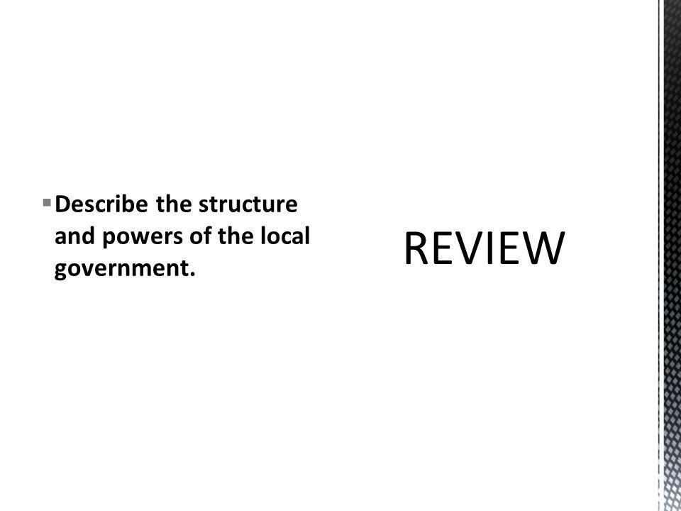 Describe the structure and powers of the local government.