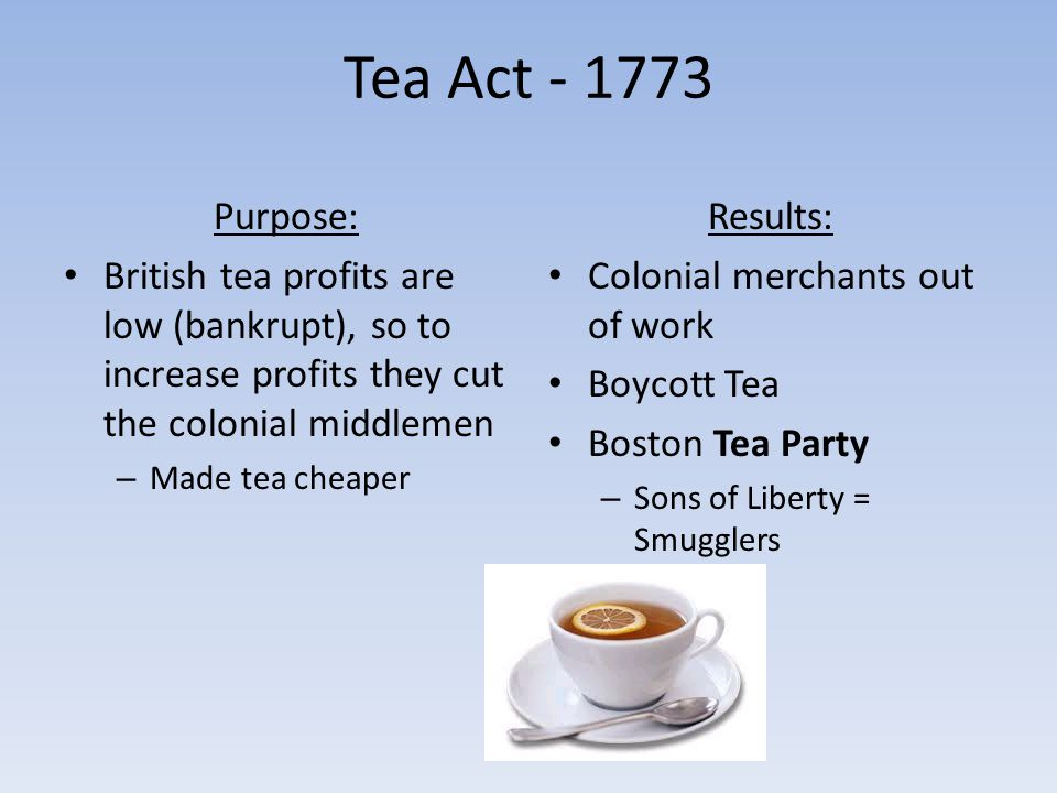Tea Act - 1773 Purpose: British tea profits are low (bankrupt), so to increase profits they cut the colonial middlemen.