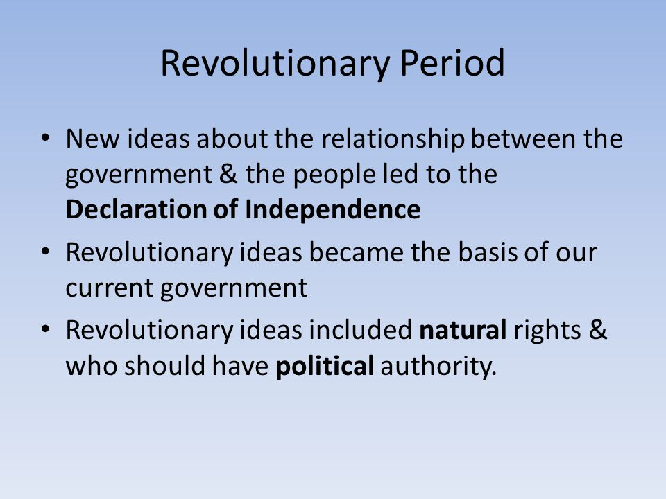 Revolutionary Period New ideas about the relationship between the government & the people led to the Declaration of Independence.