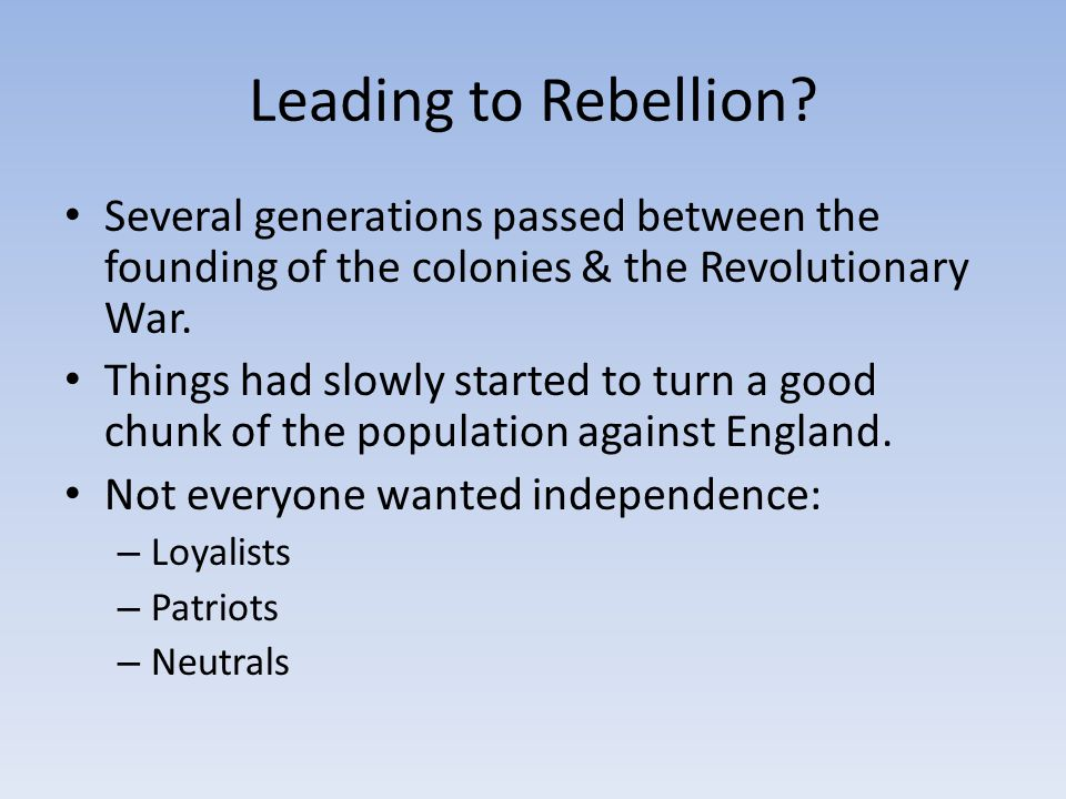 Leading to Rebellion Several generations passed between the founding of the colonies & the Revolutionary War.