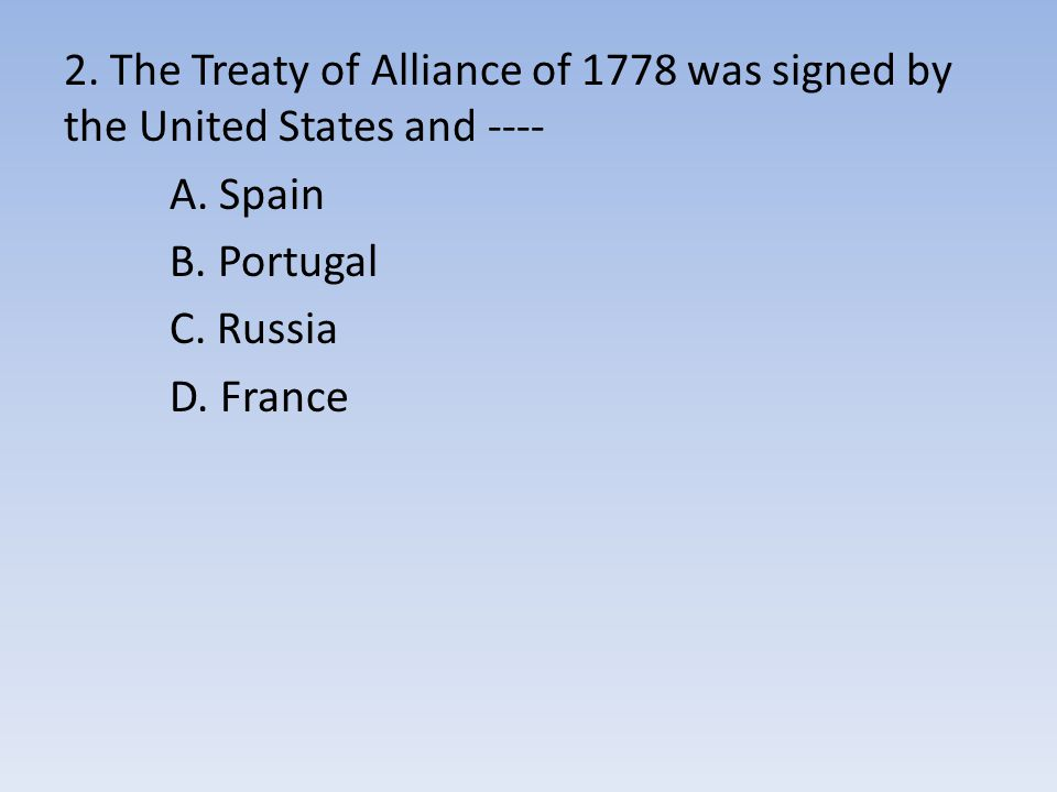 2. The Treaty of Alliance of 1778 was signed by the United States and ---- A.