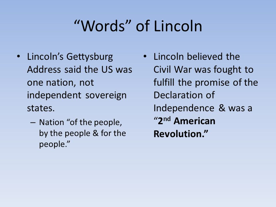 Words of Lincoln Lincoln's Gettysburg Address said the US was one nation, not independent sovereign states.