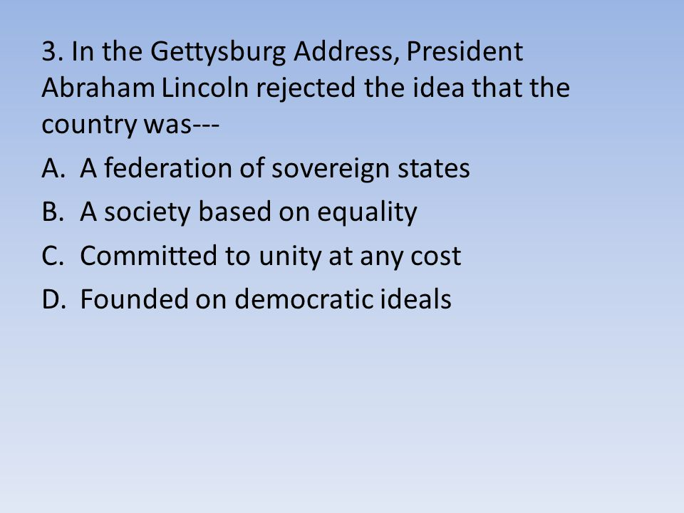 3. In the Gettysburg Address, President Abraham Lincoln rejected the idea that the country was---