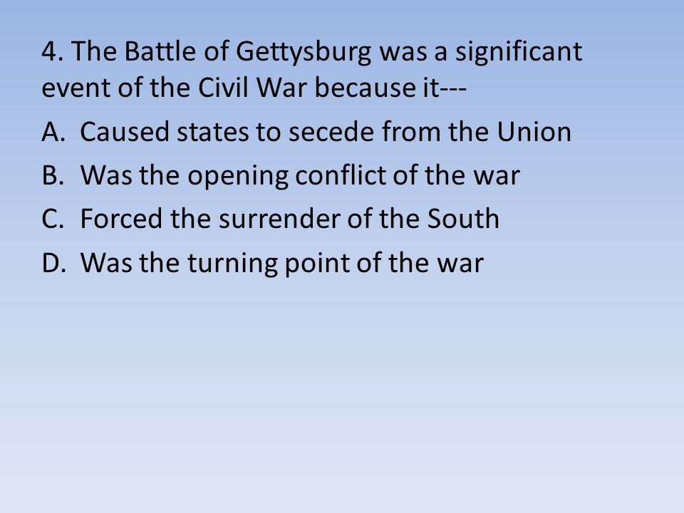 4. The Battle of Gettysburg was a significant event of the Civil War because it---