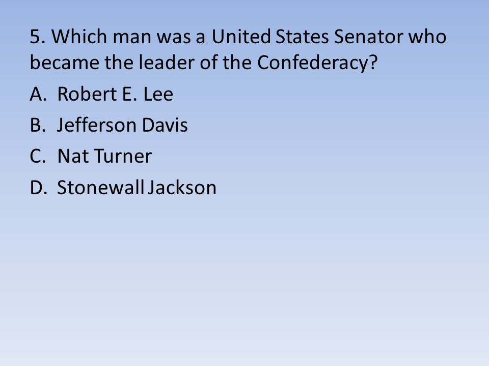 5. Which man was a United States Senator who became the leader of the Confederacy