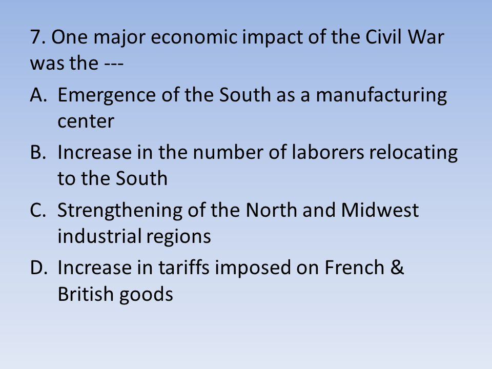 7. One major economic impact of the Civil War was the ---