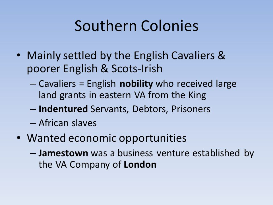 Southern Colonies Mainly settled by the English Cavaliers & poorer English & Scots-Irish.