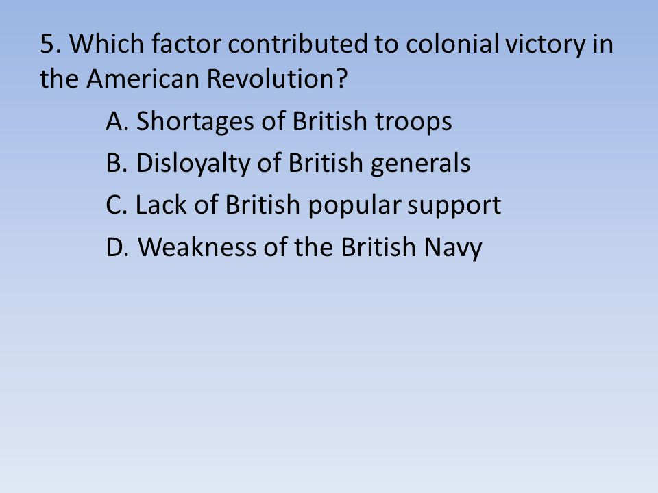 5. Which factor contributed to colonial victory in the American Revolution.