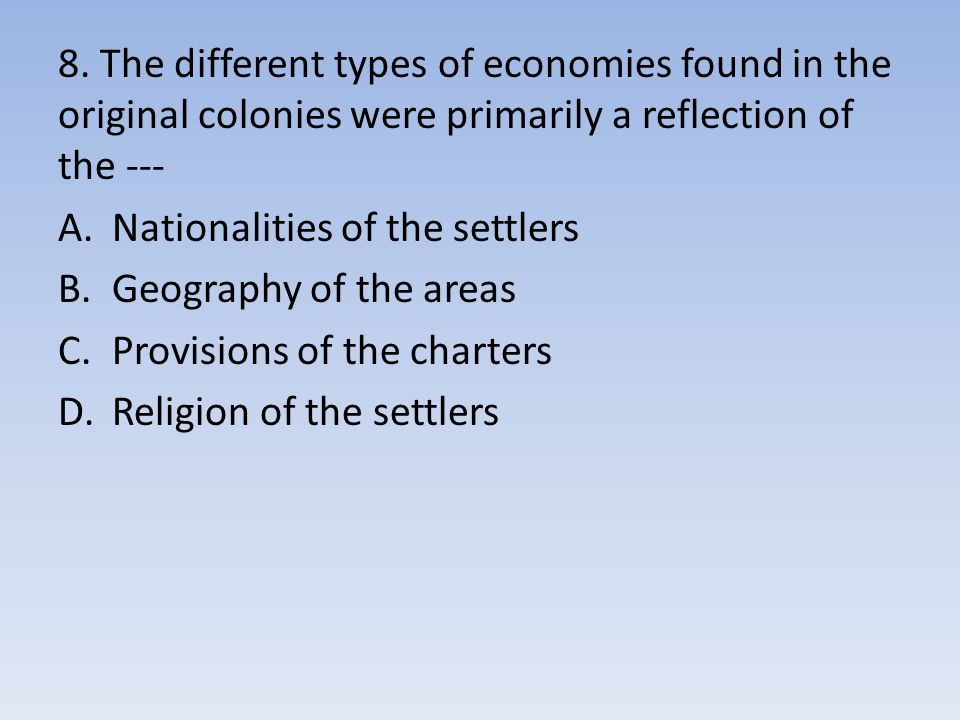 8. The different types of economies found in the original colonies were primarily a reflection of the ---