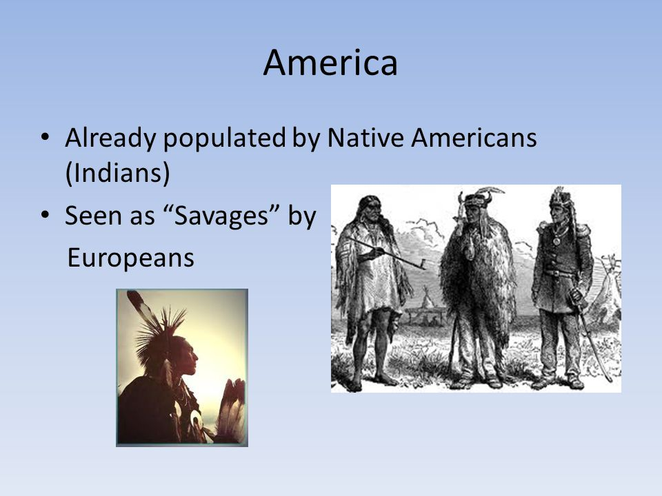 America Already populated by Native Americans (Indians)