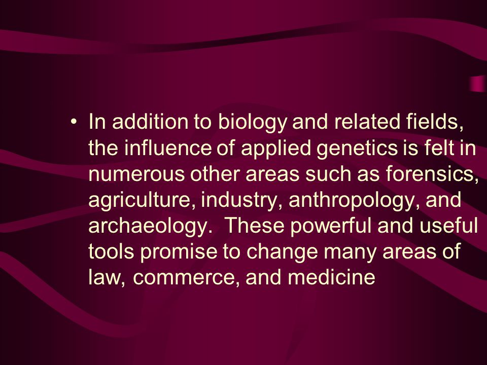 In addition to biology and related fields, the influence of applied genetics is felt in numerous other areas such as forensics, agriculture, industry, anthropology, and archaeology.