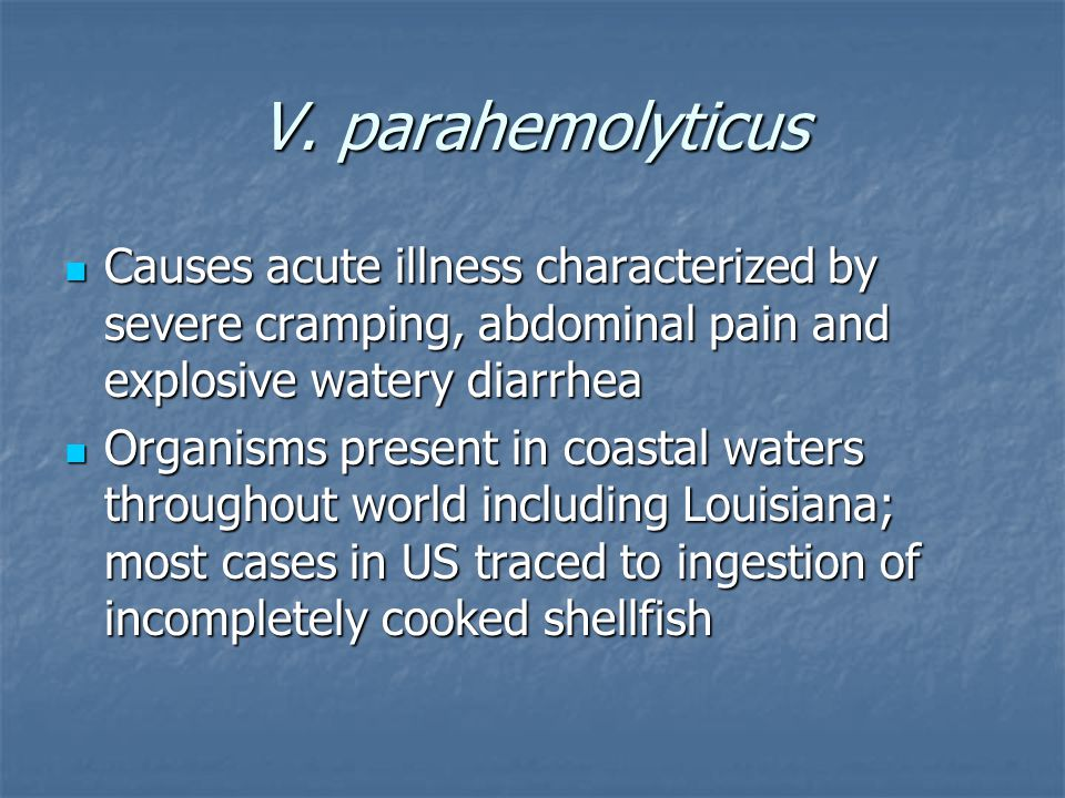 V. parahemolyticus Causes acute illness characterized by severe cramping, abdominal pain and explosive watery diarrhea.