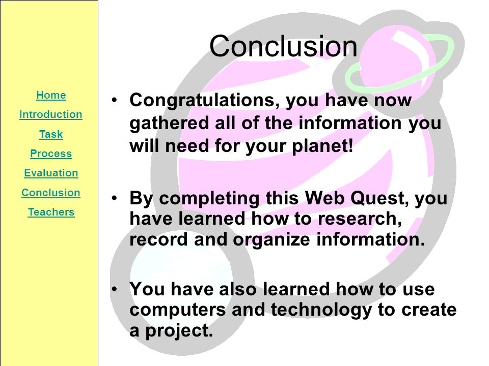 Conclusion Congratulations, you have now gathered all of the information you will need for your planet!