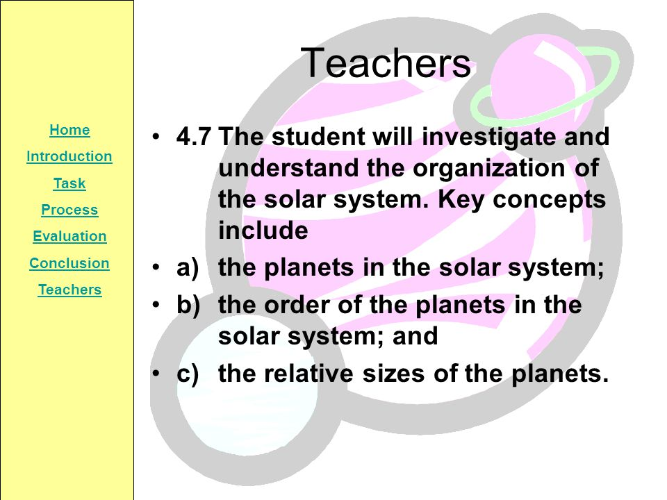 Teachers 4.7 The student will investigate and understand the organization of the solar system. Key concepts include.