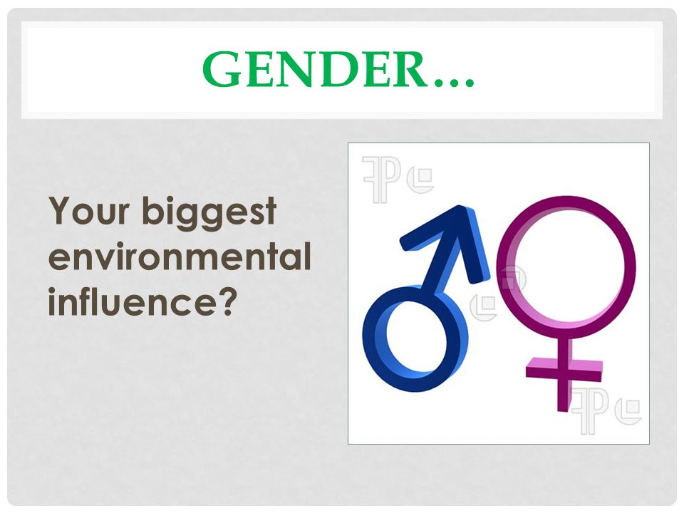 Gender… Your biggest environmental influence