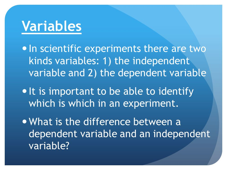 Variables In scientific experiments there are two kinds variables: 1) the independent variable and 2) the dependent variable.